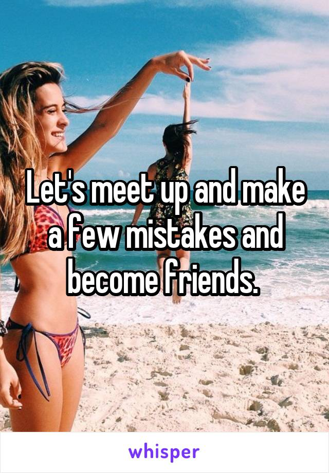 Let's meet up and make a few mistakes and become friends.