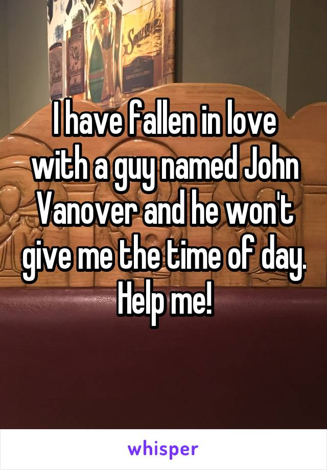 I have fallen in love with a guy named John Vanover and he won't give me the time of day. Help me!