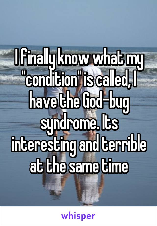 "I finally know what my ""condition"" is called, I have the God-bug syndrome. Its interesting and terrible at the same time"