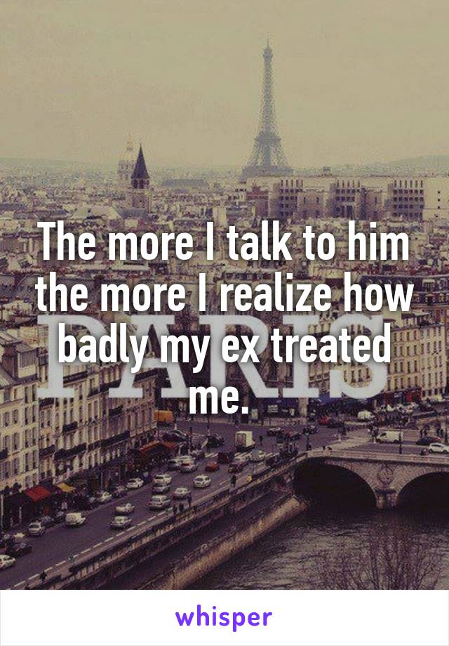 The more I talk to him the more I realize how badly my ex treated me.