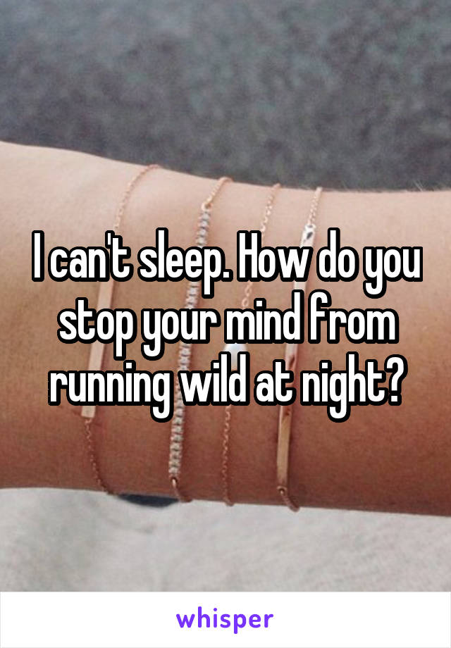 I can't sleep. How do you stop your mind from running wild at night?