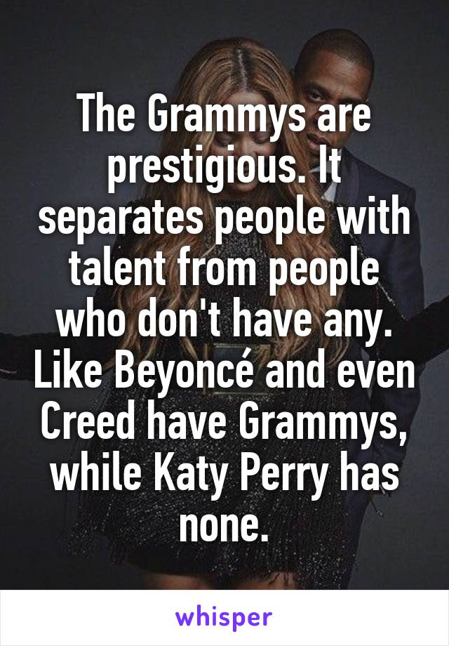 The Grammys are prestigious. It separates people with talent from people who don't have any. Like Beyoncé and even Creed have Grammys, while Katy Perry has none.