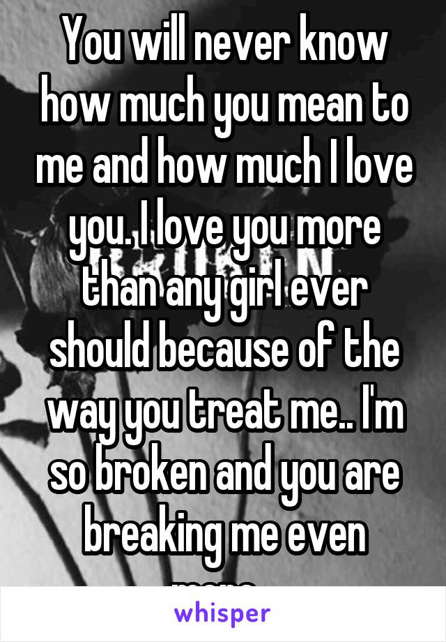You will never know how much you mean to me and how much I love you. I love you more than any girl ever should because of the way you treat me.. I'm so broken and you are breaking me even more...
