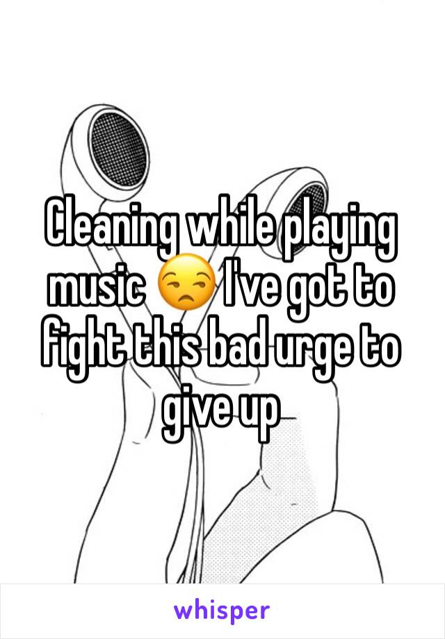 Cleaning while playing music 😒 I've got to fight this bad urge to give up