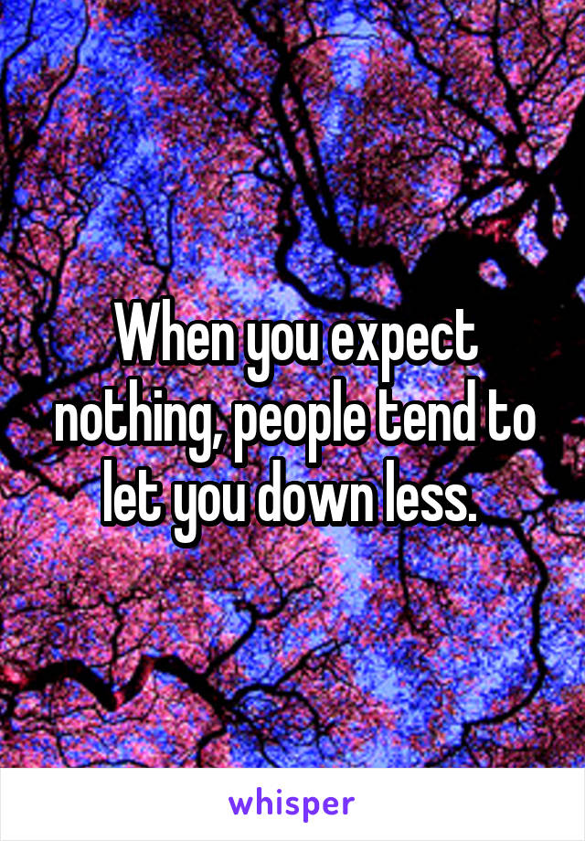 When you expect nothing, people tend to let you down less.