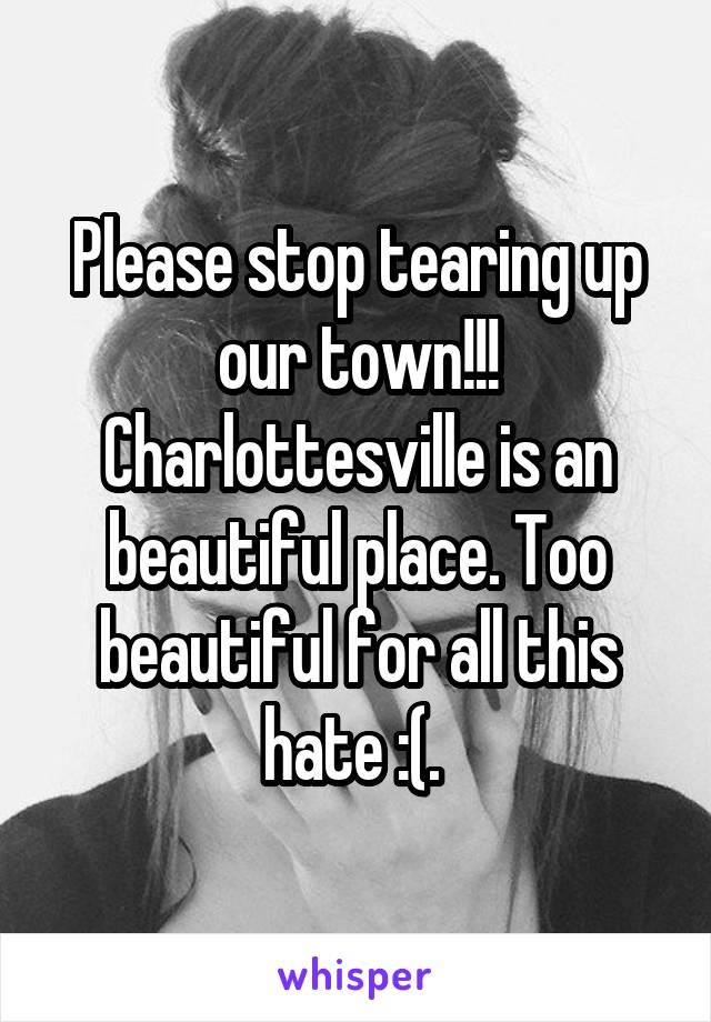 Please stop tearing up our town!!! Charlottesville is an beautiful place. Too beautiful for all this hate :(.
