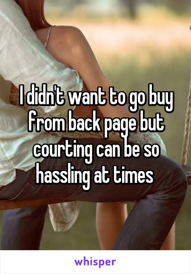 I didn't want to go buy from back page but courting can be so hassling at times