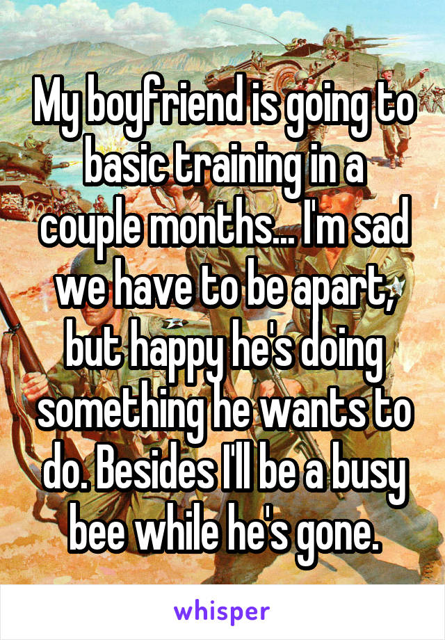 My boyfriend is going to basic training in a couple months... I'm sad we have to be apart, but happy he's doing something he wants to do. Besides I'll be a busy bee while he's gone.