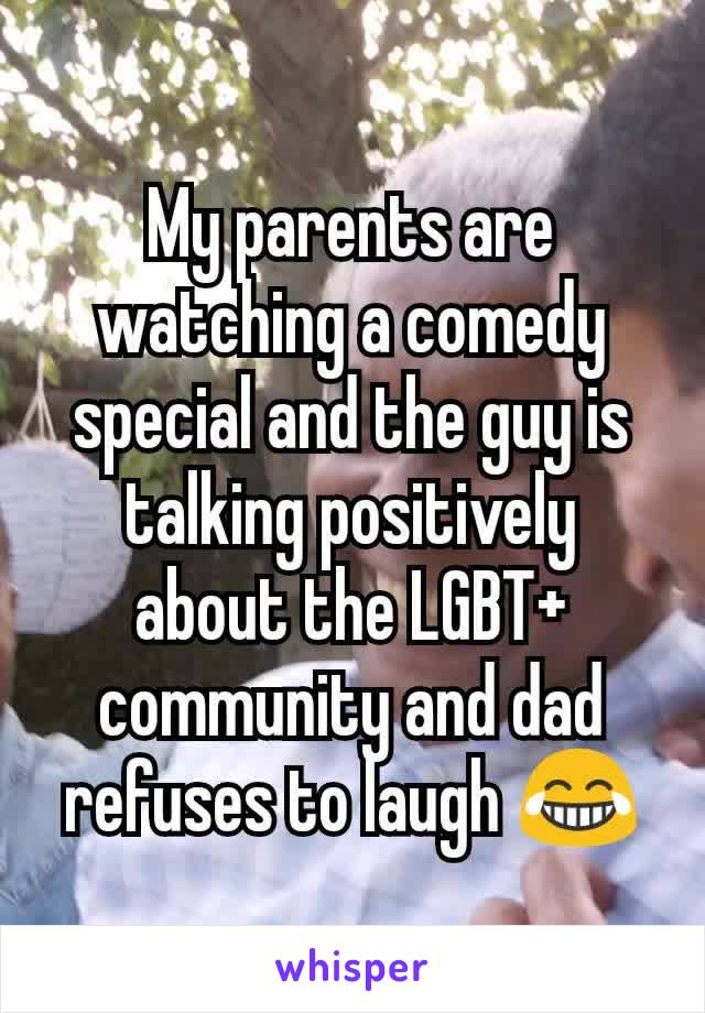 My parents are watching a comedy special and the guy is talking positively about the LGBT+ community and dad refuses to laugh 😂