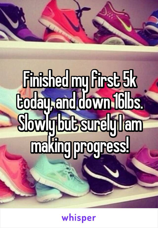 Finished my first 5k today, and down 16lbs. Slowly but surely I am making progress!