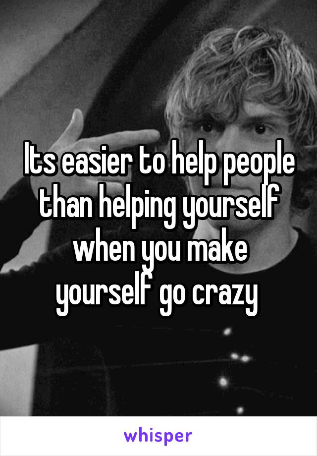Its easier to help people than helping yourself when you make yourself go crazy