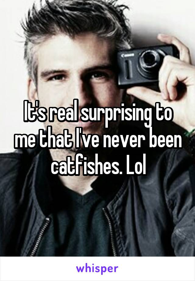 It's real surprising to me that I've never been catfishes. Lol