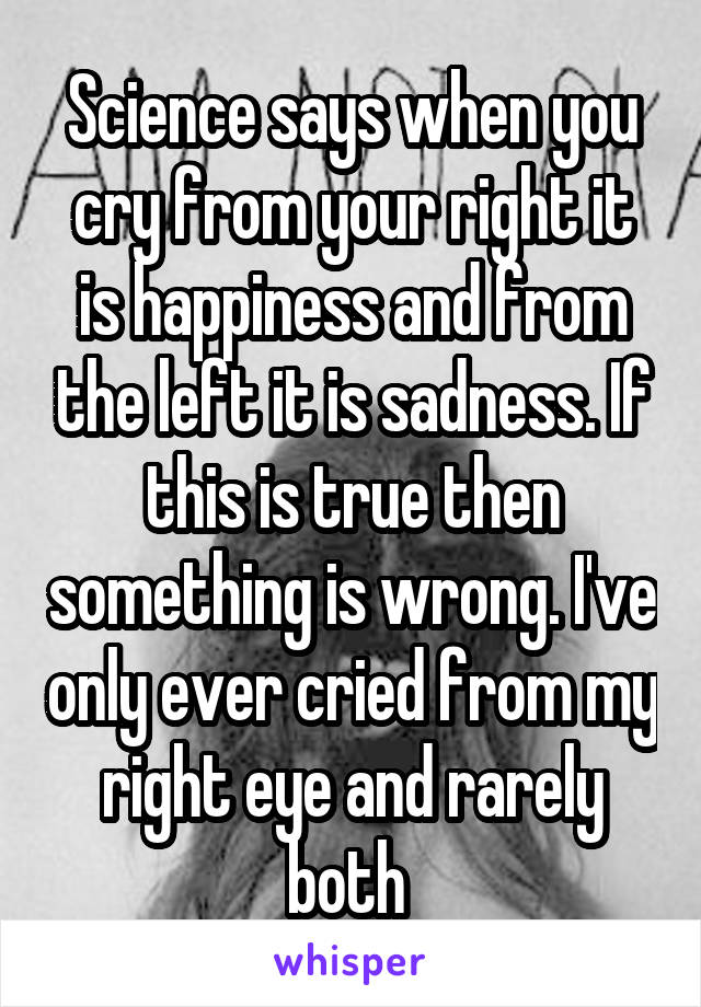 Science says when you cry from your right it is happiness and from the left it is sadness. If this is true then something is wrong. I've only ever cried from my right eye and rarely both