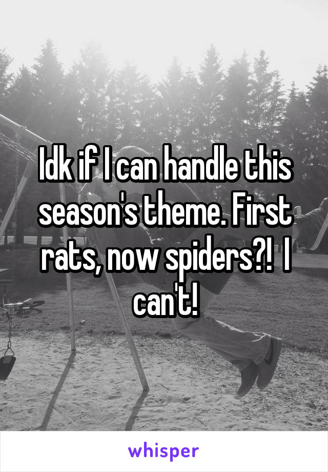 Idk if I can handle this season's theme. First rats, now spiders?!  I can't!