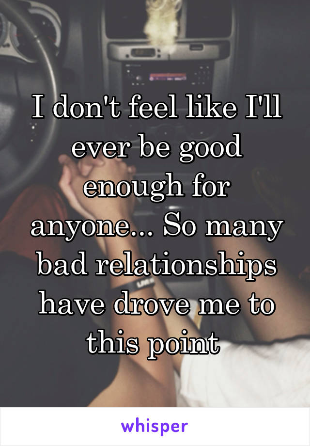 I don't feel like I'll ever be good enough for anyone... So many bad relationships have drove me to this point
