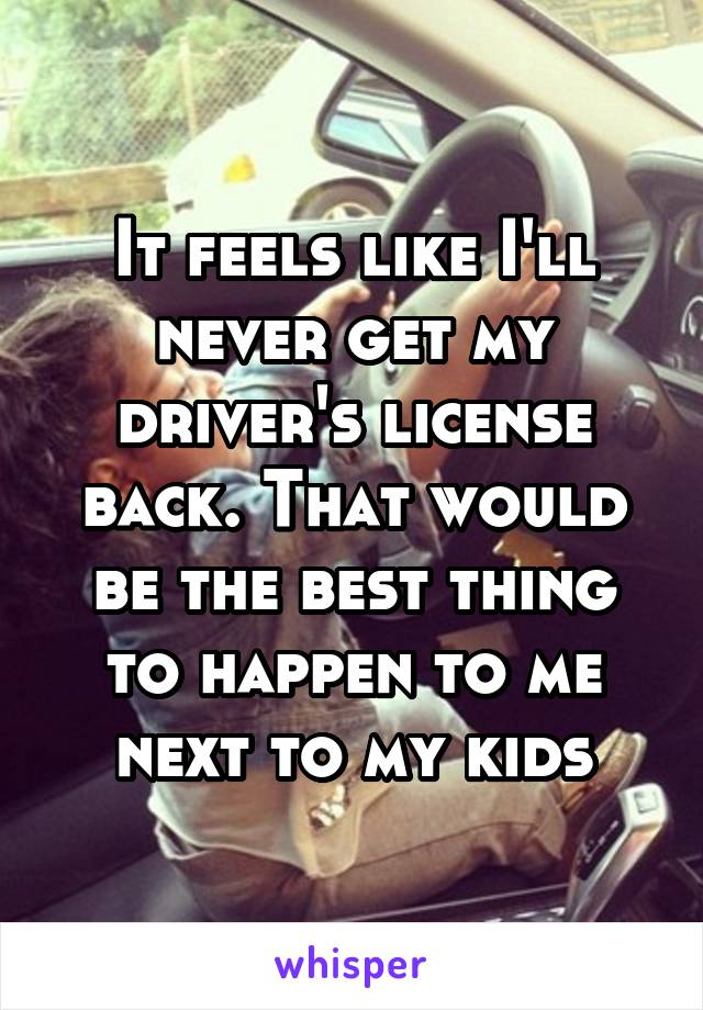 It feels like I'll never get my driver's license back. That would be the best thing to happen to me next to my kids