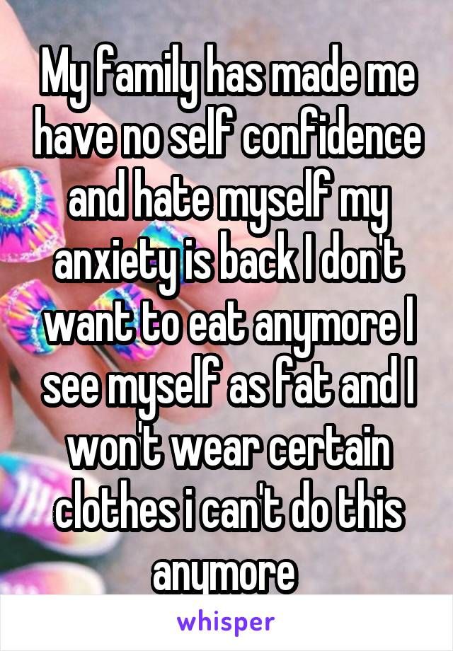 My family has made me have no self confidence and hate myself my anxiety is back I don't want to eat anymore I see myself as fat and I won't wear certain clothes i can't do this anymore