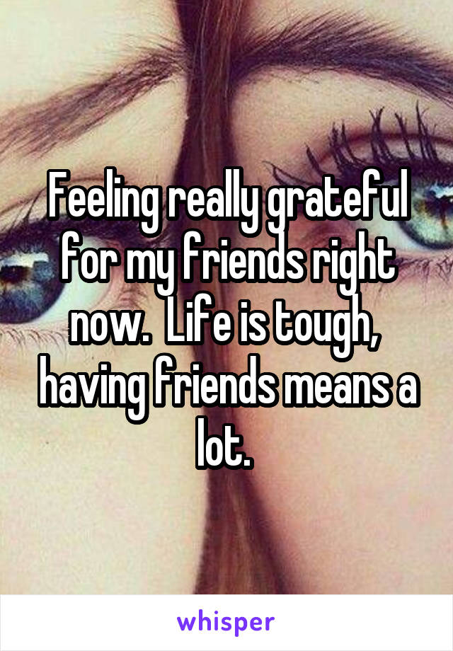 Feeling really grateful for my friends right now.  Life is tough,  having friends means a lot.