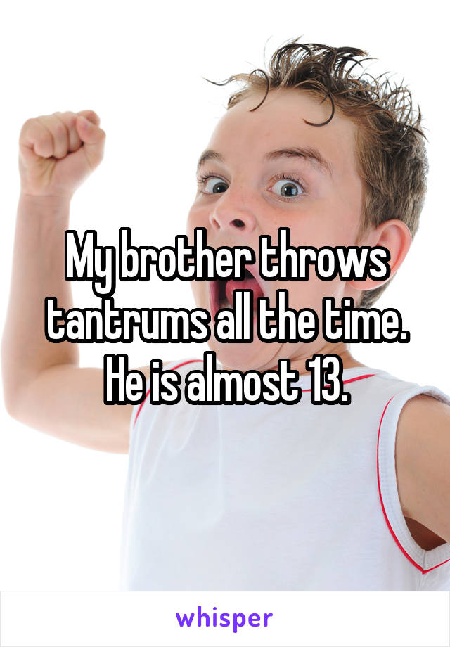 My brother throws tantrums all the time. He is almost 13.
