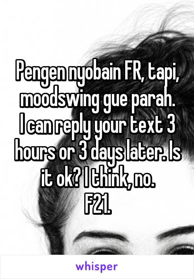 Pengen nyobain FR, tapi, moodswing gue parah. I can reply your text 3 hours or 3 days later. Is it ok? I think, no. F21.