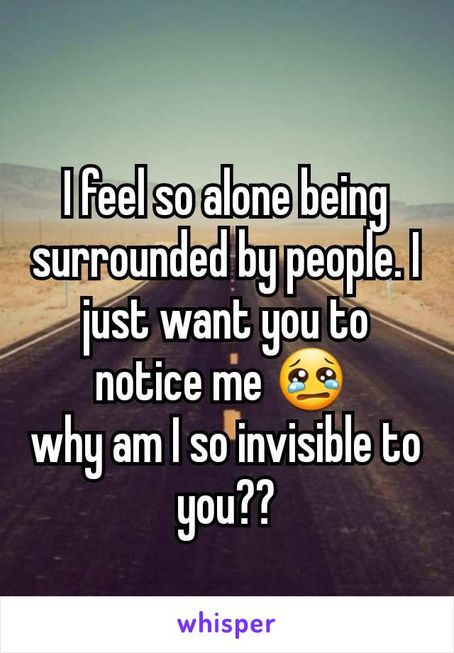 I feel so alone being surrounded by people. I just want you to notice me 😢  why am I so invisible to you??