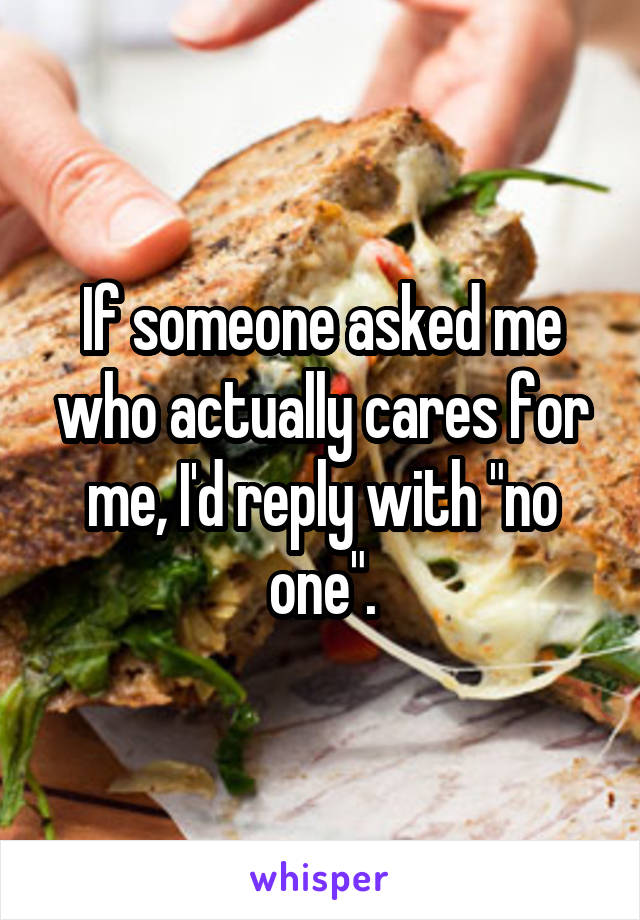 """If someone asked me who actually cares for me, I'd reply with """"no one""""."""