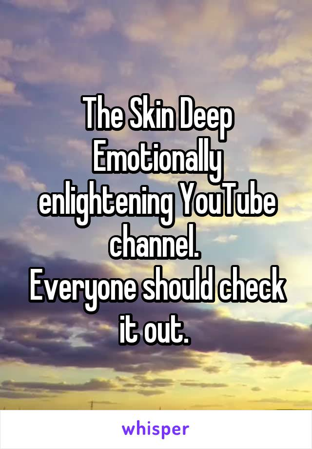 The Skin Deep Emotionally enlightening YouTube channel.  Everyone should check it out.