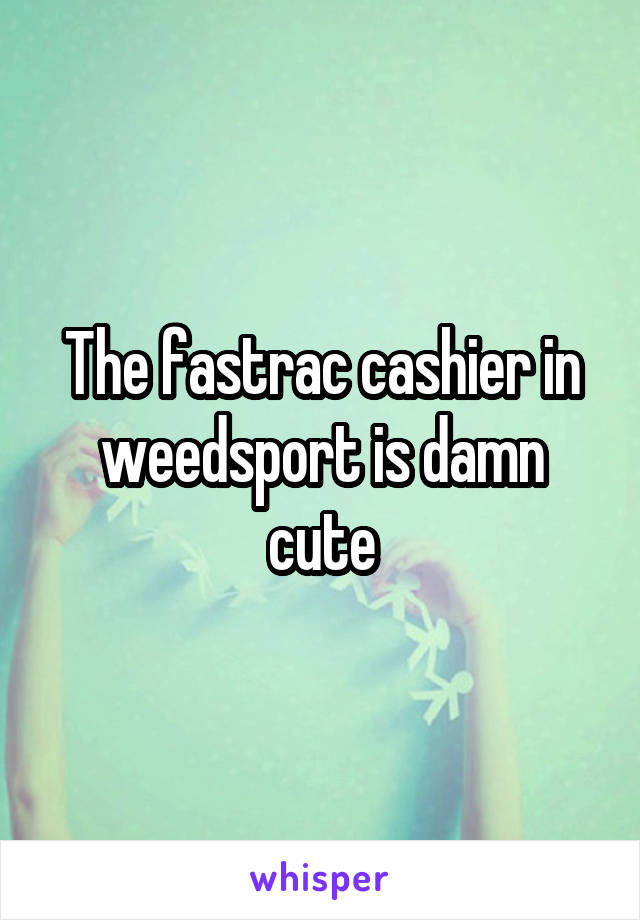 The fastrac cashier in weedsport is damn cute