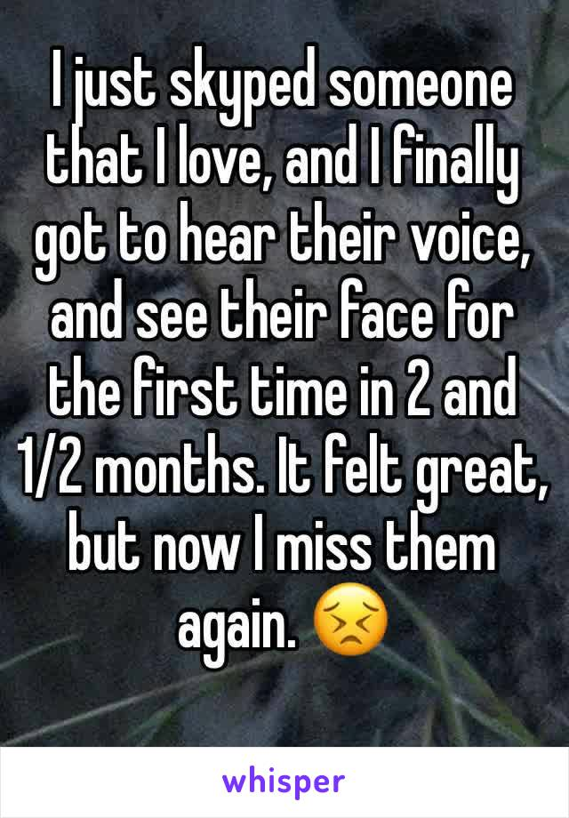 I just skyped someone that I love, and I finally got to hear their voice, and see their face for the first time in 2 and 1/2 months. It felt great, but now I miss them again. 😣