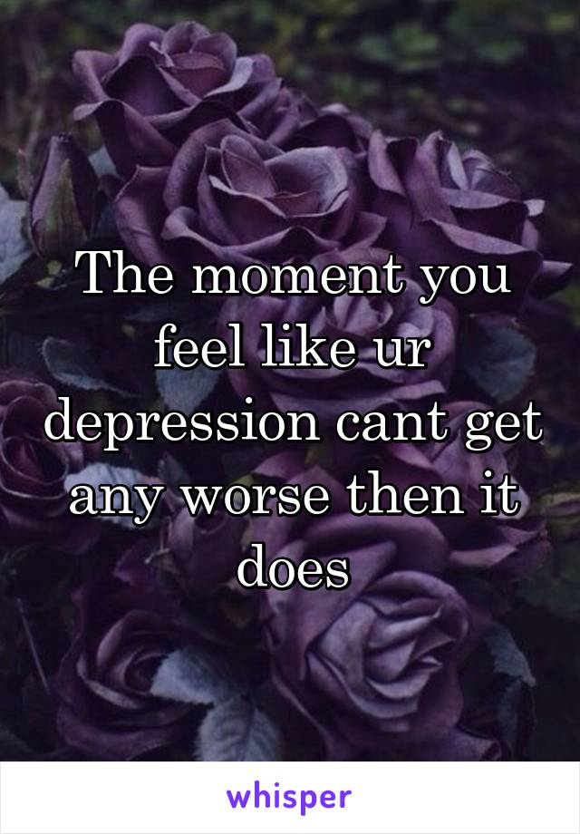 The moment you feel like ur depression cant get any worse then it does