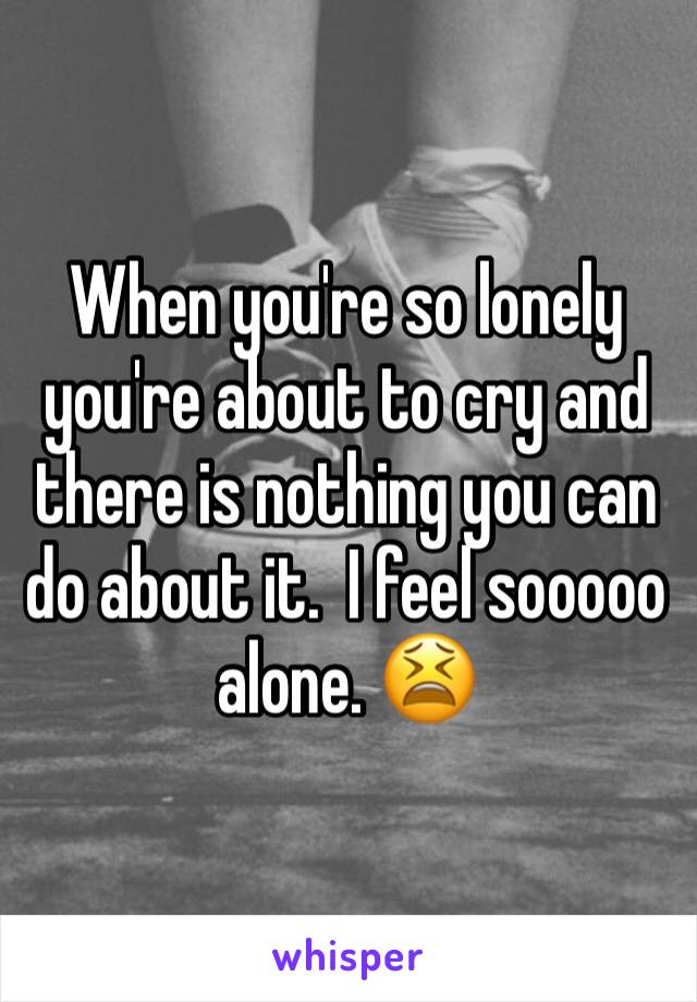 When you're so lonely you're about to cry and there is nothing you can do about it.  I feel sooooo alone. 😫