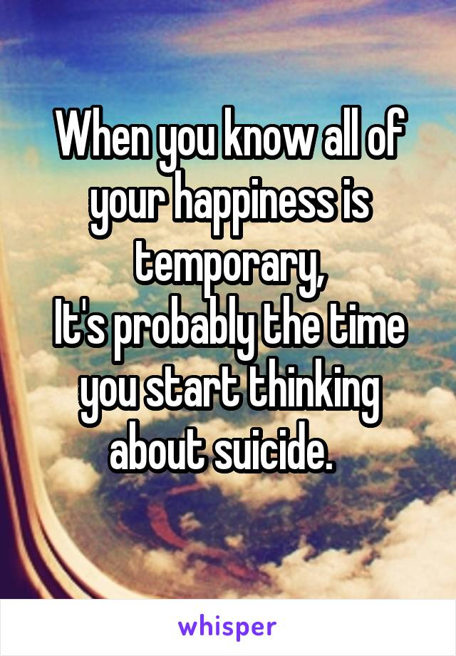 When you know all of your happiness is temporary, It's probably the time you start thinking about suicide.