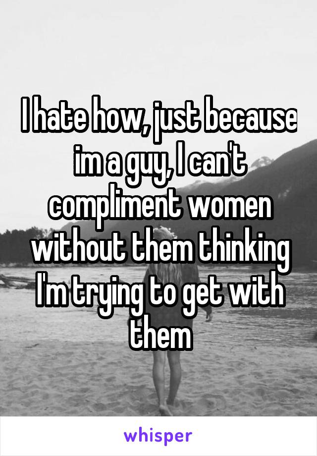 I hate how, just because im a guy, I can't compliment women without them thinking I'm trying to get with them