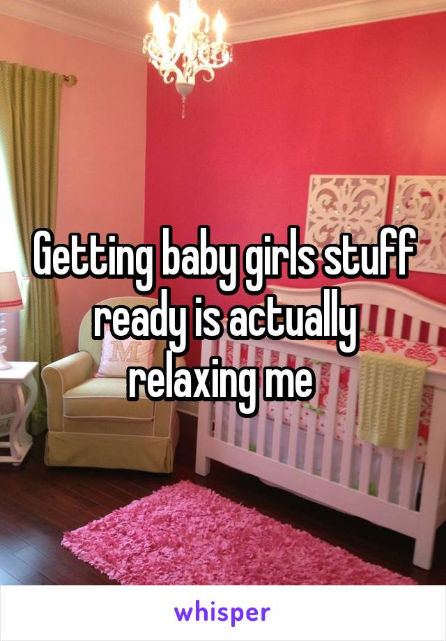 Getting baby girls stuff ready is actually relaxing me