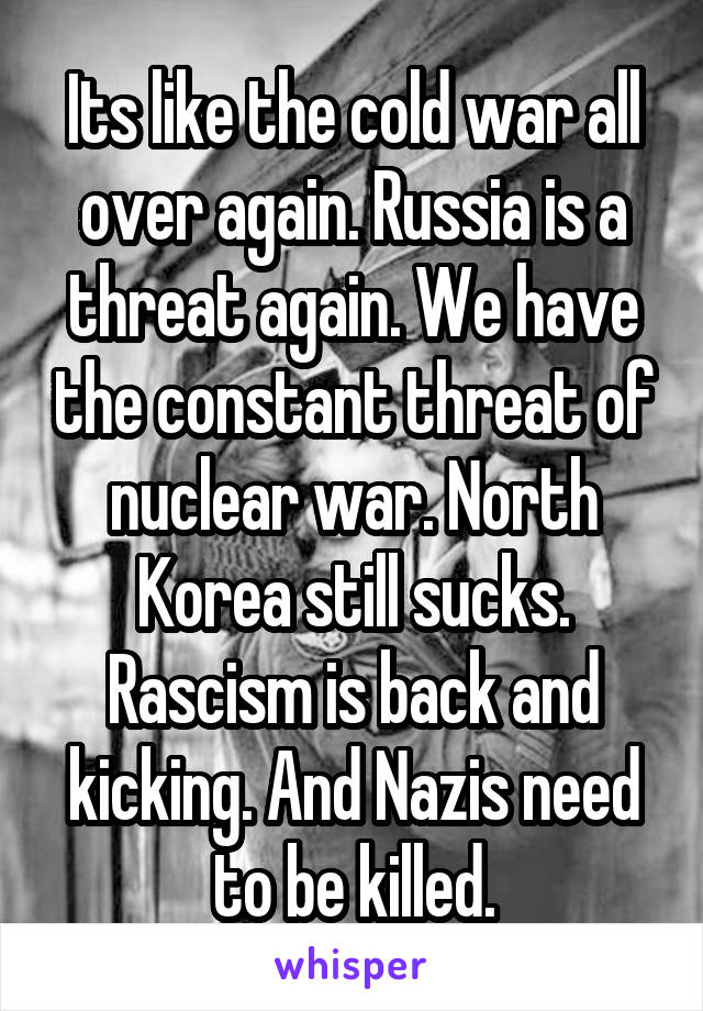Its like the cold war all over again. Russia is a threat again. We have the constant threat of nuclear war. North Korea still sucks. Rascism is back and kicking. And Nazis need to be killed.
