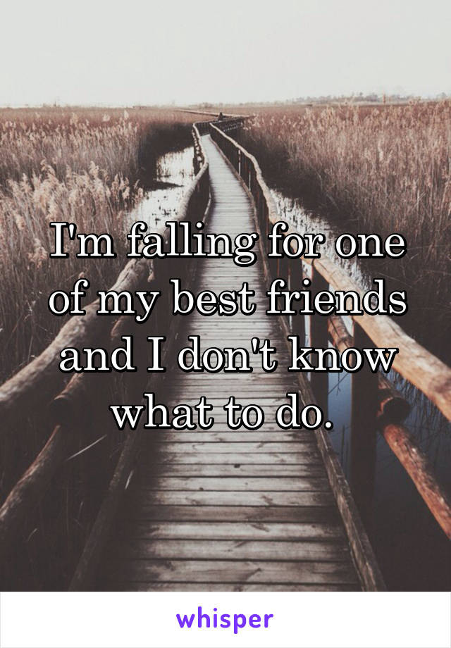 I'm falling for one of my best friends and I don't know what to do.