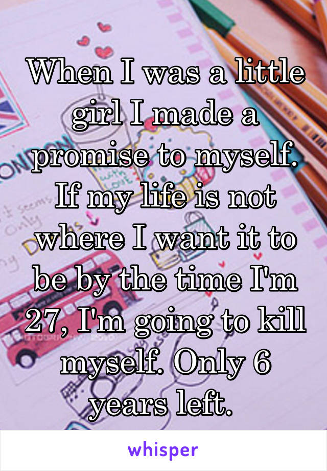 When I was a little girl I made a promise to myself. If my life is not where I want it to be by the time I'm 27, I'm going to kill myself. Only 6 years left.