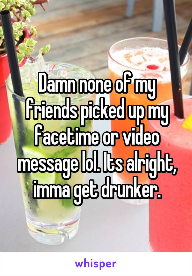 Damn none of my friends picked up my facetime or video message lol. Its alright, imma get drunker.