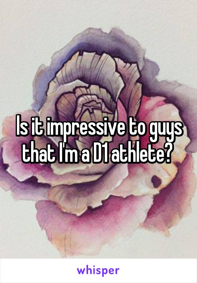 Is it impressive to guys that I'm a D1 athlete?