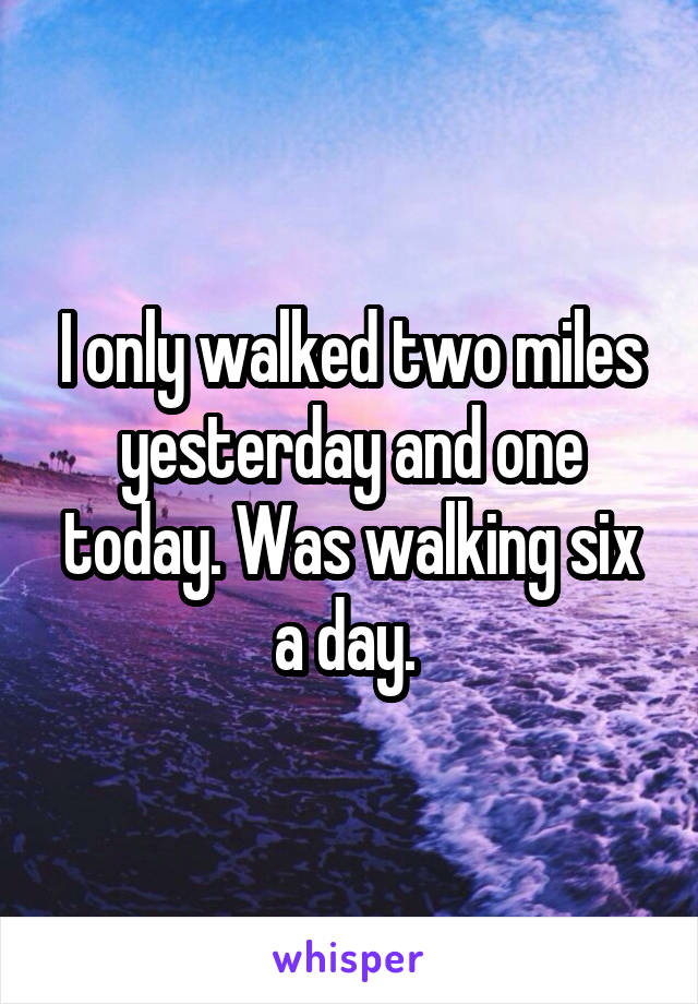I only walked two miles yesterday and one today. Was walking six a day.