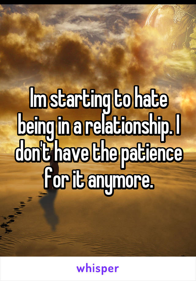 Im starting to hate being in a relationship. I don't have the patience for it anymore.