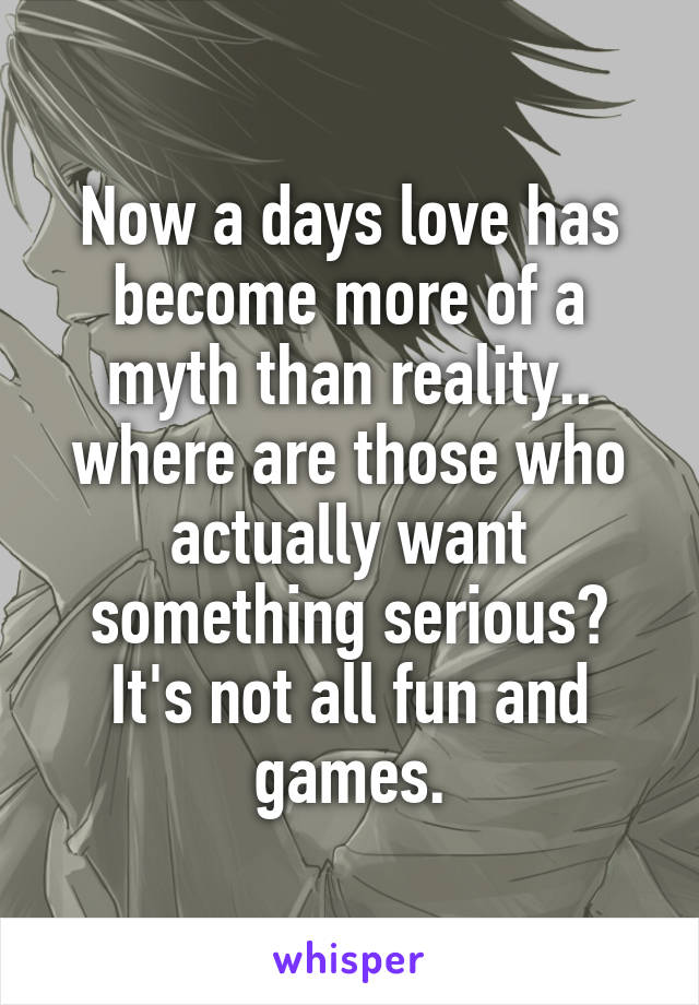 Now a days love has become more of a myth than reality.. where are those who actually want something serious? It's not all fun and games.