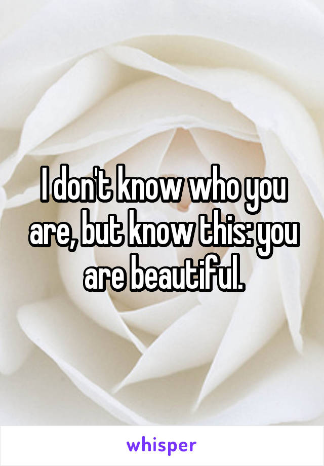 I don't know who you are, but know this: you are beautiful.