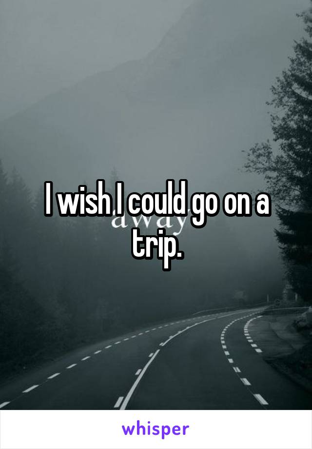 I wish I could go on a trip.