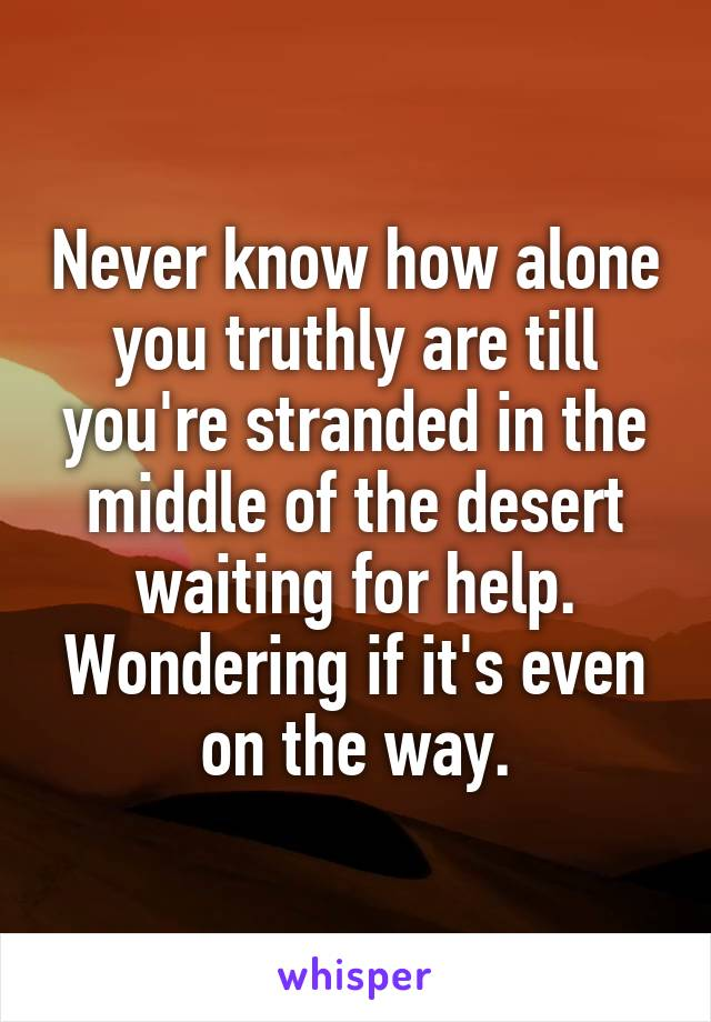 Never know how alone you truthly are till you're stranded in the middle of the desert waiting for help. Wondering if it's even on the way.