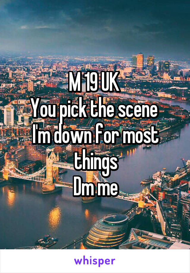 M 19 UK  You pick the scene  I'm down for most things Dm me