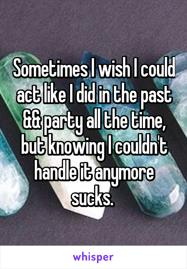 Sometimes I wish I could act like I did in the past && party all the time, but knowing I couldn't handle it anymore sucks.