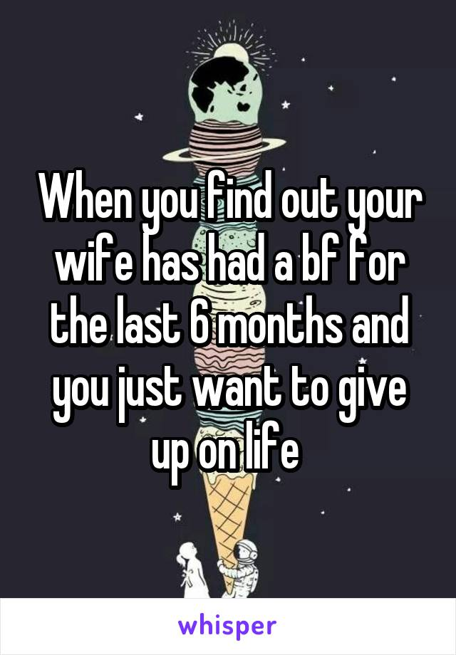 When you find out your wife has had a bf for the last 6 months and you just want to give up on life