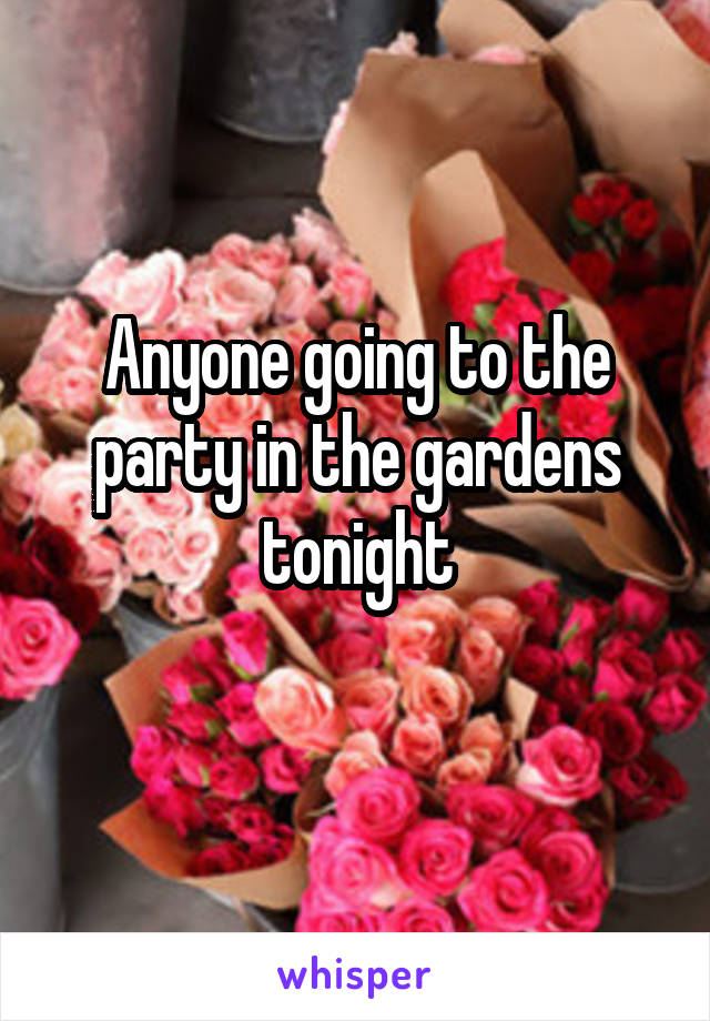 Anyone going to the party in the gardens tonight