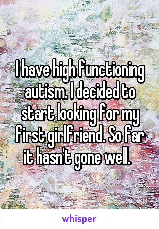 I have high functioning autism. I decided to start looking for my first girlfriend. So far it hasn't gone well.